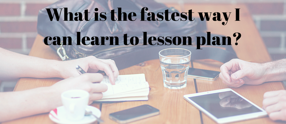 What is the fastest way I can learn to Lesson Plan-